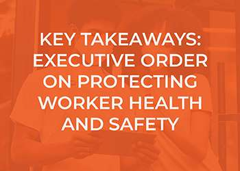 Key Takeaways:  President's Executive Order on Protecting Worker Health and Safety